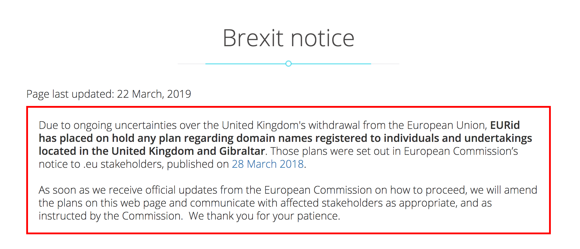 Brexit Notice: Due to ongoing uncertainties over the United Kingdom's withdrawal from the European Union, EURid has placed on hold any plan regarding domain names registered to individuals and undertakings located in the United Kingdom and Gibraltar. Those plans were set out in European Commission's notice to .eu stakeholders, published on 28 March 2018. As soon as we receive official updates from the European Commission on how to proceed, we will amend the plans on this web page and communicate with affected stakeholders as appropriate, and as instructed by the Commission. We thank you for your patience.
